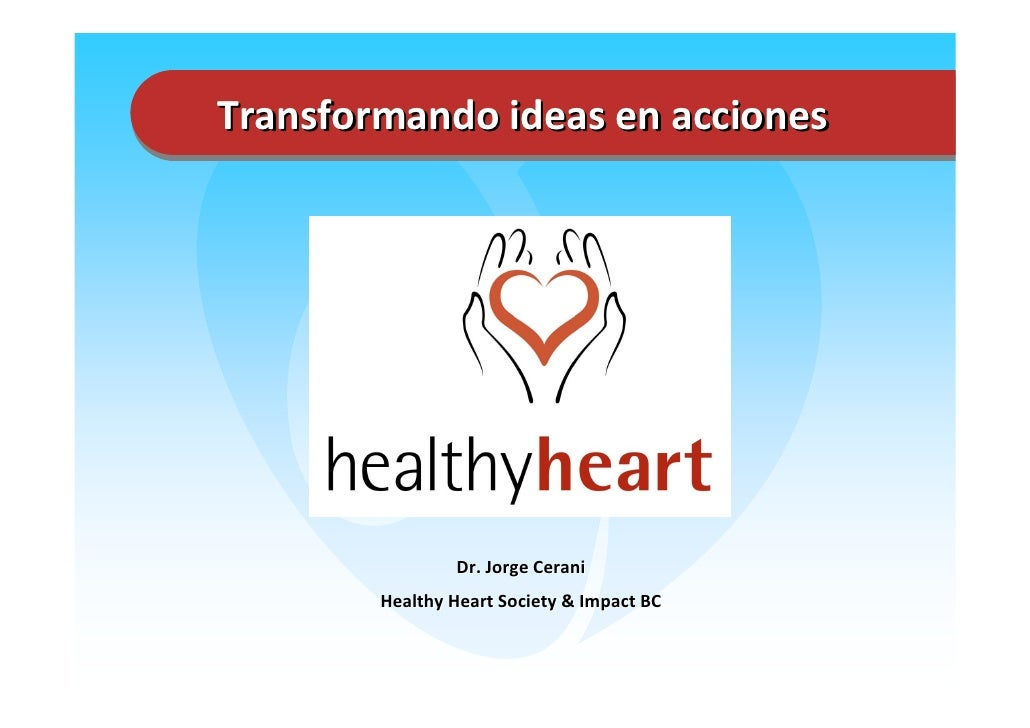 Transformando ideasenacciones                     Dr.JorgeCerani         HealthyHeartSociety&ImpactBC