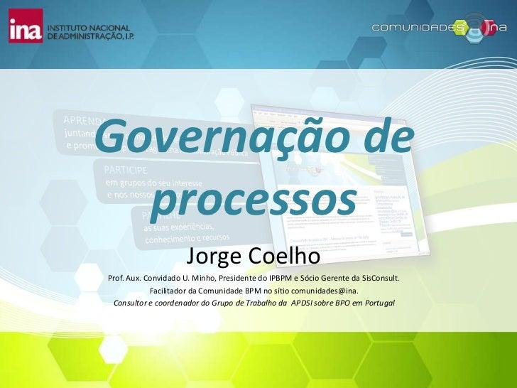 Governação de processos<br />Jorge Coelho<br />Prof. Aux. Convidado U. Minho, Presidente do IPBPM e Sócio Gerente da SisCo...