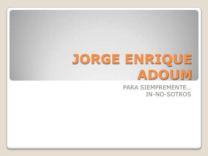 JORGE ENRIQUE ADOUM<br />PARA SIEMPREMENTE…<br />IN-NO-SOTROS <br />
