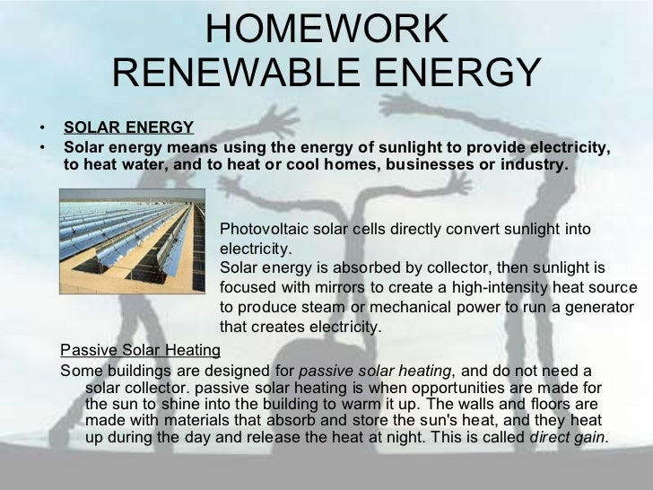HOMEWORK RENEWABLE ENERGY <ul><li>SOLAR ENERGY </li></ul><ul><li>Solar energy means using the energy of sunlight to provid...