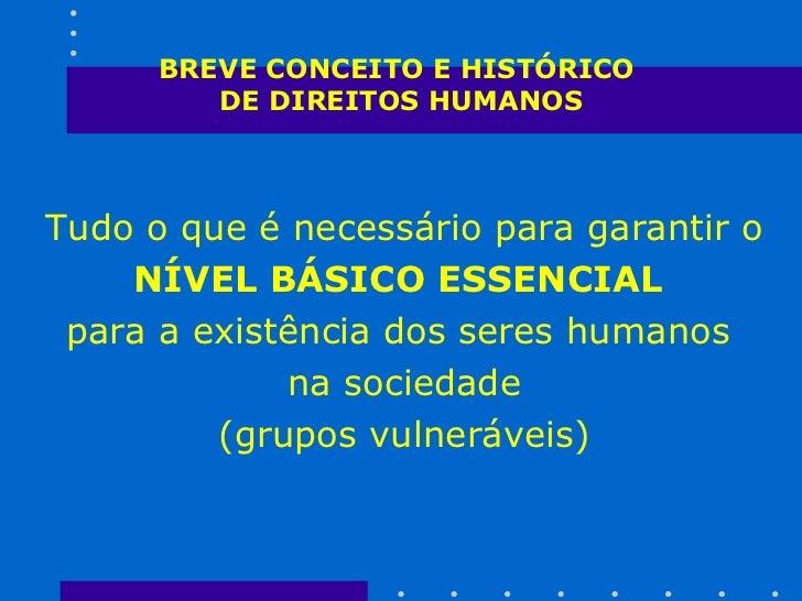 BREVE CONCEITO E HISTÓRICO  DE DIREITOS HUMANOS <ul><li>Tudo o que é necessário para garantir o  </li></ul><ul><li>NÍVEL B...