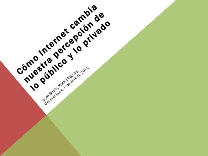 Cómo Internet cambia nuestra percepción de lo público y lo privado Jorge Gobbi, Roca Blog Day,  General Roca, 8 de abril d...