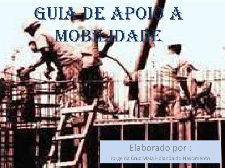 Guia de apoio a  mobilidade              Elaborado por :       Jorge da Cruz Maia Holanda do Nascimento
