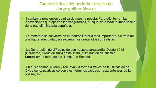 Características del periodo literario de Jorge guillen Álvarez  Intentan la renovación estética de nuestra poesía. Para e...