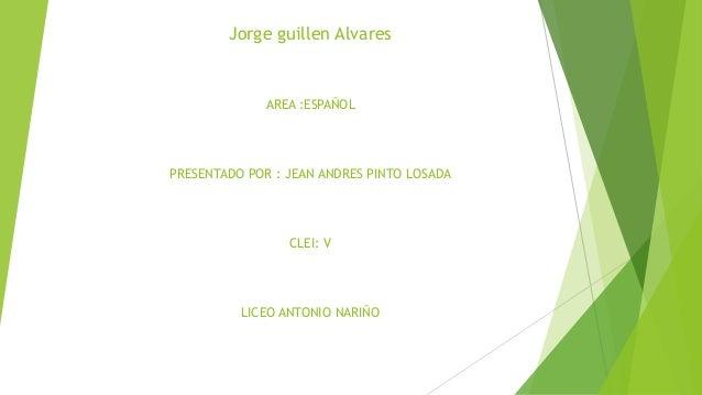 Jorge guillen Alvares AREA :ESPAÑOL PRESENTADO POR : JEAN ANDRES PINTO LOSADA CLEI: V LICEO ANTONIO NARIÑO