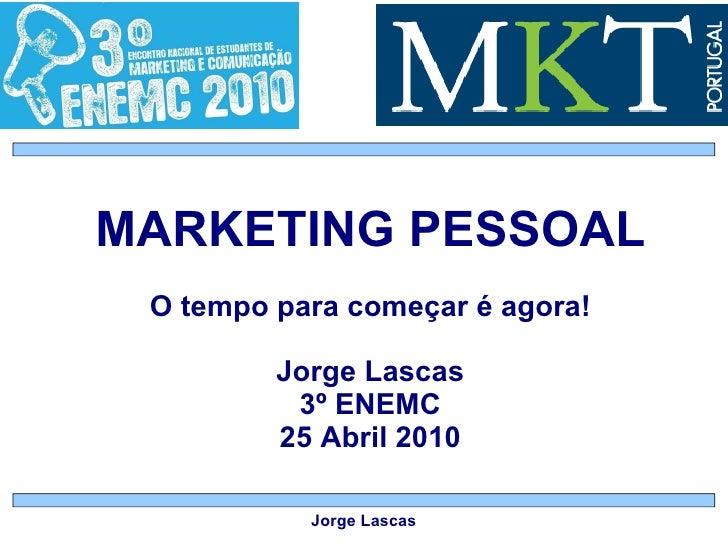 MARKETING PESSOAL O tempo para começar é agora! Jorge Lascas 3º ENEMC 25 Abril 2010 Jorge Lascas
