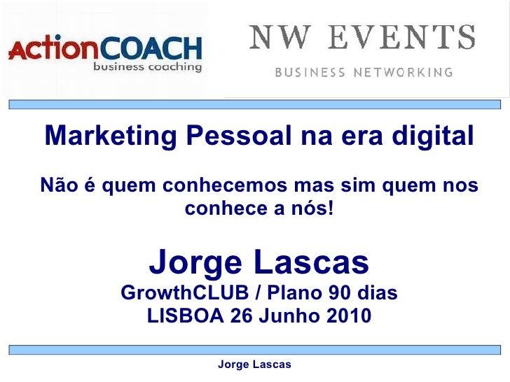 Marketing Pessoal na era digital Não é quem conhecemos mas sim quem nos conhece a nós! Jorge Lascas GrowthCLUB / Plano 90 ...