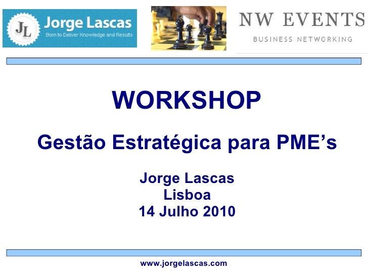 WORKSHOP Gestão Estratégica para PME's Jorge Lascas Lisboa 14 Julho 2010 www.jorgelascas.com
