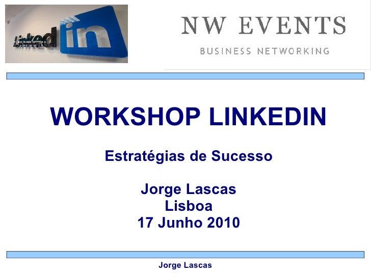 WORKSHOP LINKEDIN Estratégias de Sucesso Jorge Lascas Lisboa 17 Junho 2010 Jorge Lascas