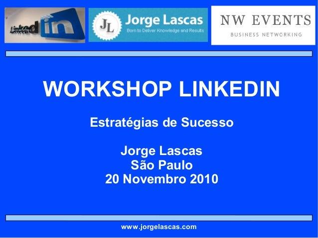 WORKSHOP LINKEDIN Estratégias de Sucesso Jorge Lascas São Paulo 20 Novembro 2010 www.jorgelascas.com