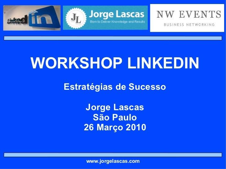WORKSHOP LINKEDIN Estratégias de Sucesso Jorge Lascas São Paulo 26 Março 2010 www.jorgelascas.com