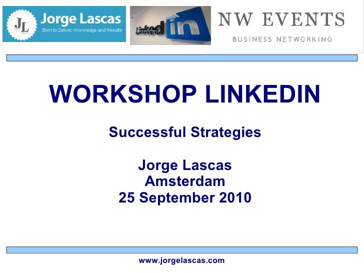 WORKSHOP LINKEDIN Successful Strategies Jorge Lascas Amsterdam 25 September 2010 www.jorgelascas.com