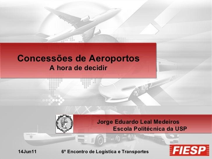 Concessões de Aeroportos A hora de decidir Jorge Eduardo Leal Medeiros Escola Politécnica da USP 14Jun11  6º Encontro de L...