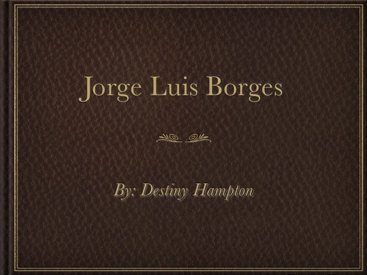 Jorge Luis Borges  By: Destiny Hampton
