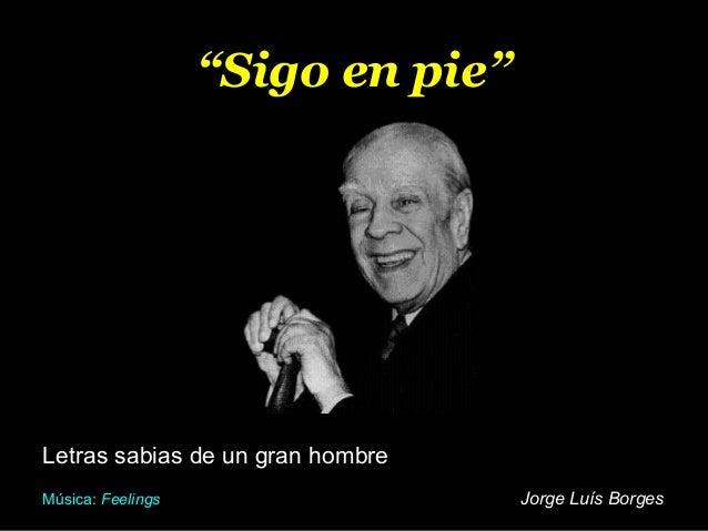 """""""Sigo en pie""""  Letras sabias de un gran hombre Música: Feelings  Jorge Luís Borges"""