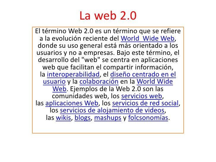 La web 2.0<br />El términoWeb 2.0es un término que se refiere a la evolución reciente delWorld  Wide Web, donde su uso ...