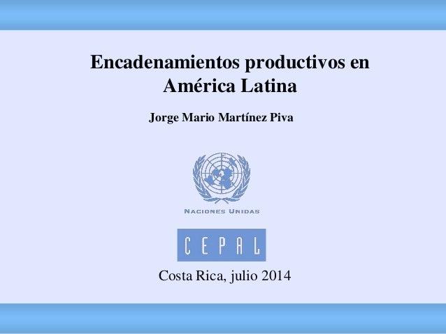 Costa Rica, julio 2014 Encadenamientos productivos en América Latina Jorge Mario Martínez Piva
