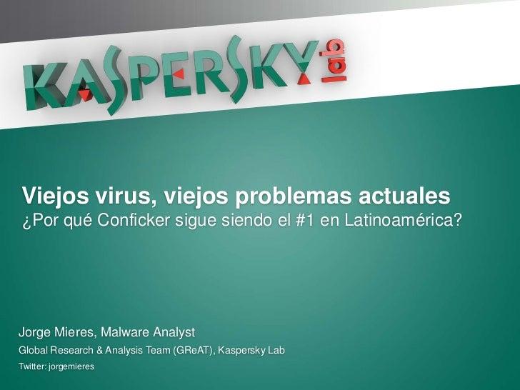 Viejos virus, viejos problemas actuales¿Por qué Conficker sigue siendo el #1 en Latinoamérica?Jorge Mieres, Malware Analys...