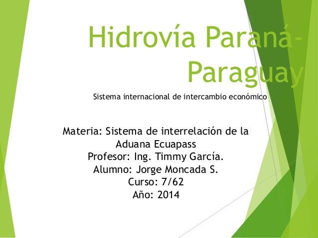 Hidrovía Paraná- Paraguay Materia: Sistema de interrelación de la Aduana Ecuapass Profesor: Ing. Timmy García. Alumno: Jor...