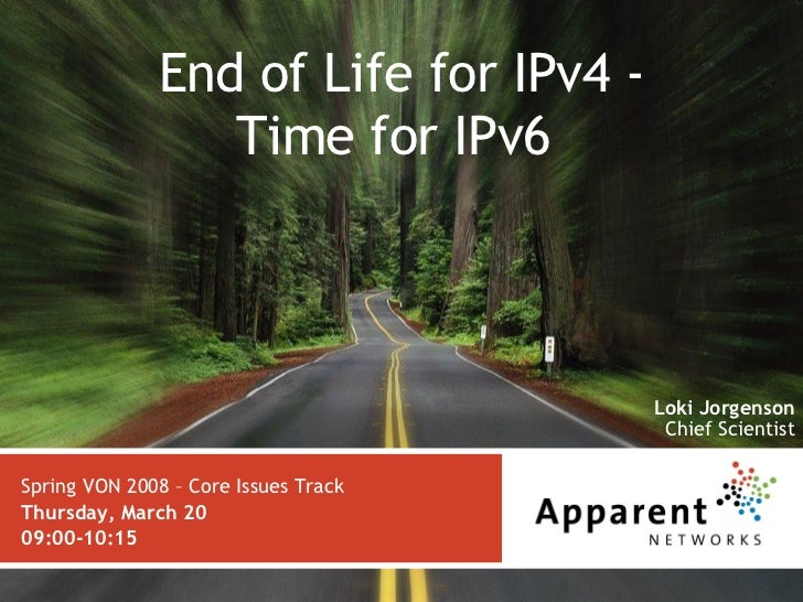 End of Life for IPv4 - Time for IPv6  Spring VON 2008 – Core Issues Track Thursday, March20  09:00-10:15 Loki Jorgenson C...