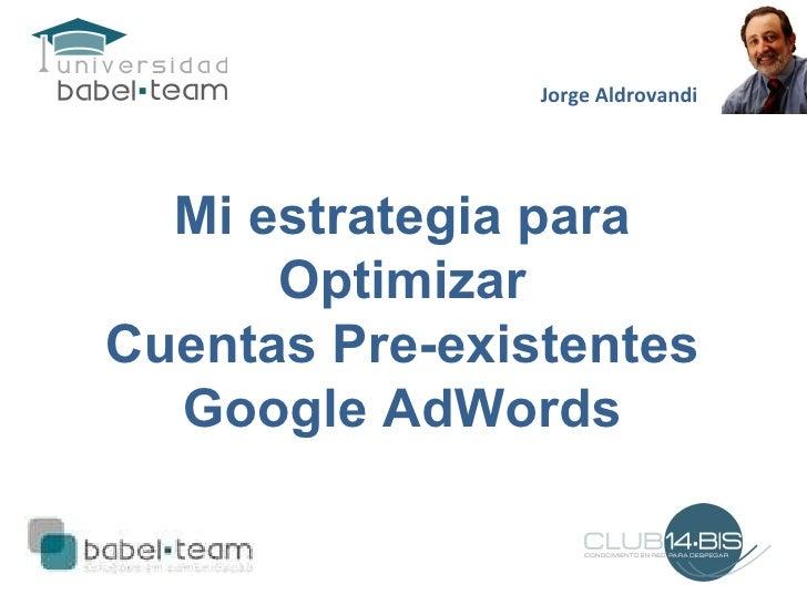 Mi estrategia para Optimizar Cuentas Pre-existentes Google AdWords Jorge Aldrovandi