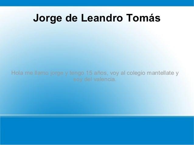 Jorge de Leandro Tomás Hola me llamo jorge y tengo 15 años, voy al colegio mantellate y soy del valencia.