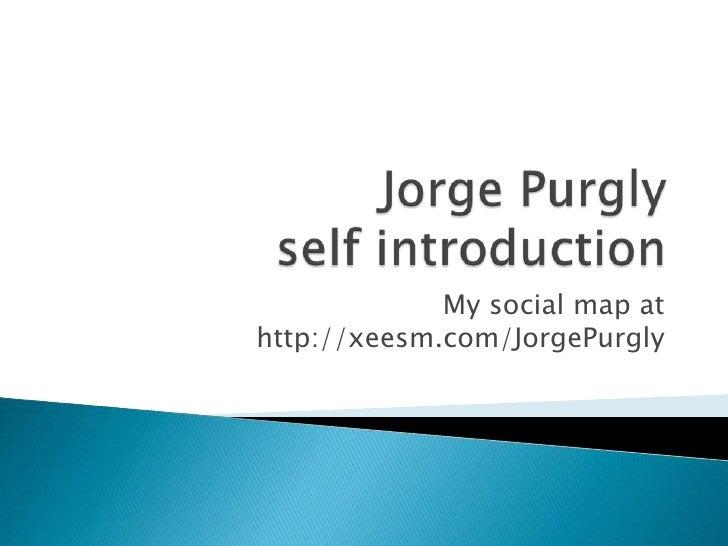 Jorge Purglyselfintroduction<br />My social mapat http://xeesm.com/JorgePurgly<br />