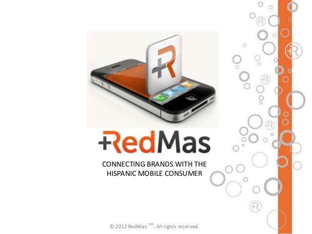 CONNECTING BRANDS WITH THE HISPANIC MOBILE CONSUMER © 2012 RedMas ™. All rights reserved.