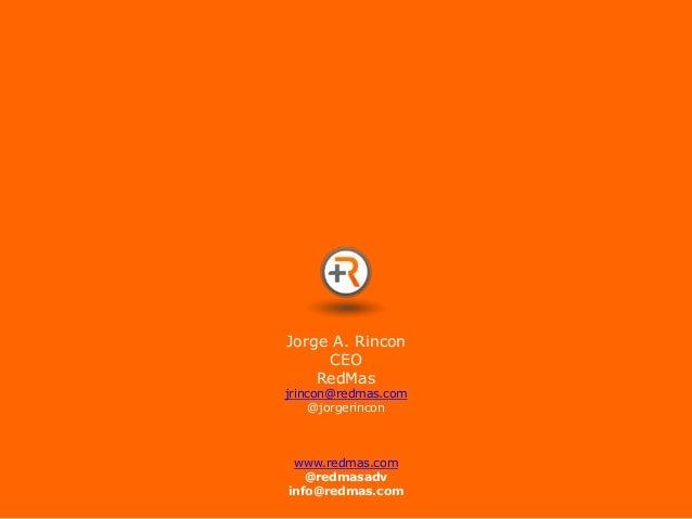 Jorge A. Rincon     CEO    RedMasjrincon@redmas.com     @jorgerincon www.redmas.com   @redmasadvinfo@redmas.com