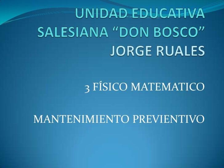 """UNIDAD EDUCATIVA SALESIANA """"DON BOSCO""""JORGE RUALES<br />3 FÍSICO MATEMATICO<br />MANTENIMIENTO PREVIENTIVO<br />"""
