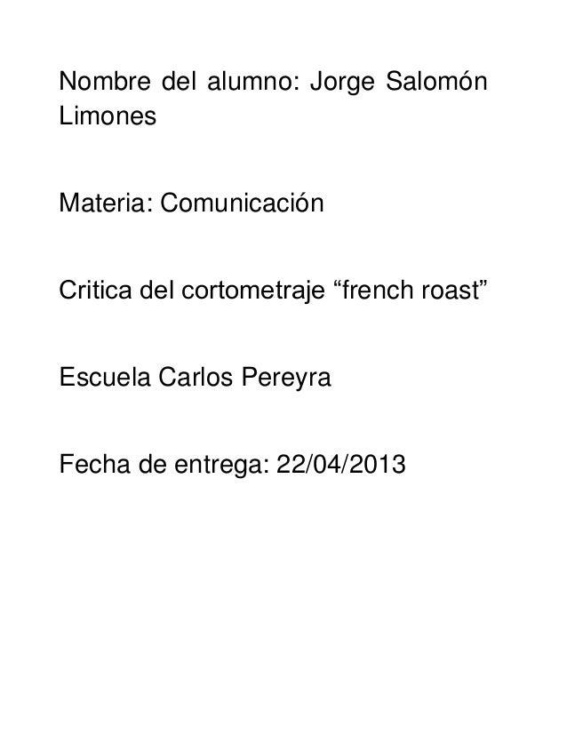 """Nombre del alumno: Jorge SalomónLimonesMateria: ComunicaciónCritica del cortometraje """"french roast""""Escuela Carlos PereyraF..."""