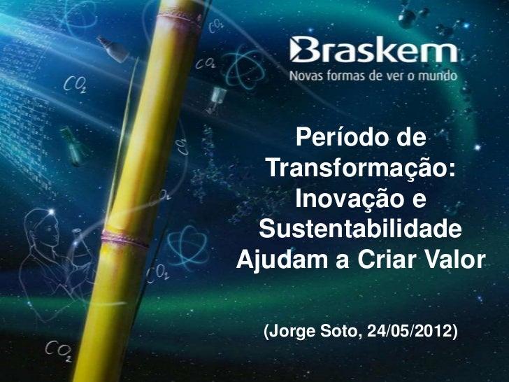 Período de  Transformação:    Inovação e  SustentabilidadeAjudam a Criar Valor  (Jorge Soto, 24/05/2012)