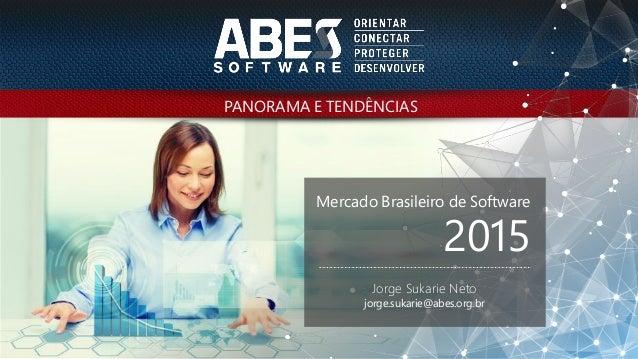 PANORAMA E TENDÊNCIAS Mercado Brasileiro de Software 2015 Jorge Sukarie Neto jorge.sukarie@abes.org.br