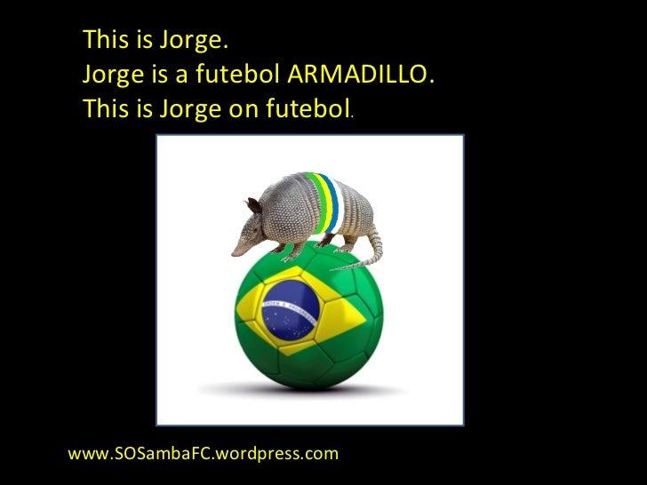 This is Jorge. Jorge is a futebol ARMADILLO. This is Jorge on futebol.www.SOSambaFC.wordpress.com