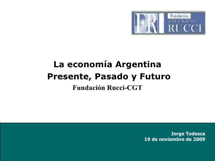 <ul><li>La economía Argentina </li></ul><ul><li>Presente, Pasado y Futuro </li></ul><ul><li>Fundación Rucci-CGT </li></ul>...