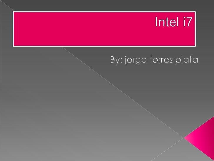 Intel i7<br />By: jorge torres plata<br />