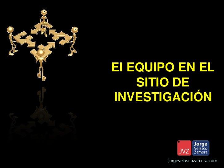 El EQUIPO EN EL    SITIO DEINVESTIGACIÓN        jorgevelascozamora.com