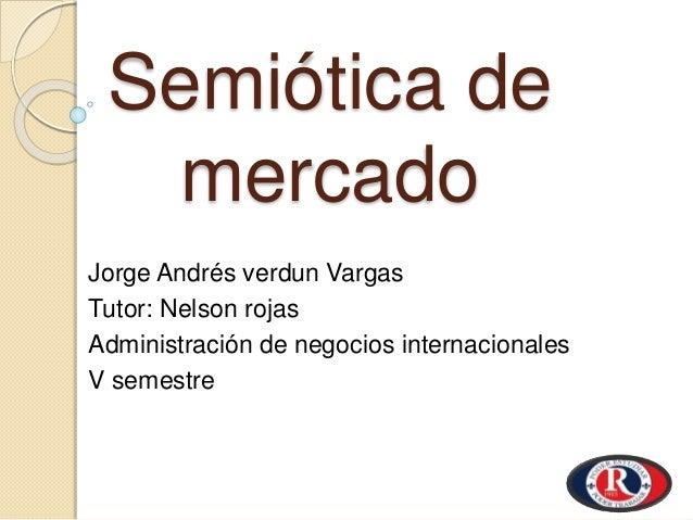 Semiótica de mercado Jorge Andrés verdun Vargas Tutor: Nelson rojas Administración de negocios internacionales V semestre