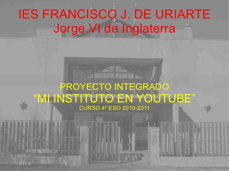 """IES FRANCISCO J. DE URIARTE Jorge VI de Inglaterra PROYECTO INTEGRADO """" MI INSTITUTO EN YOUTUBE"""" CURSO 4º ESO 2010-2011"""