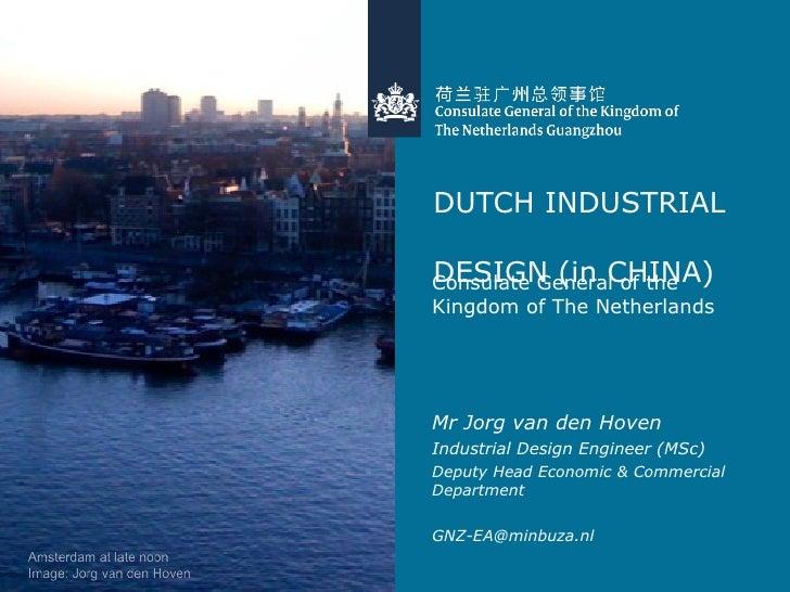 DUTCH INDUSTRIAL  DESIGN (in CHINA) <ul><li>Consulate General of the Kingdom of The Netherlands </li></ul><ul><li>Mr Jorg ...