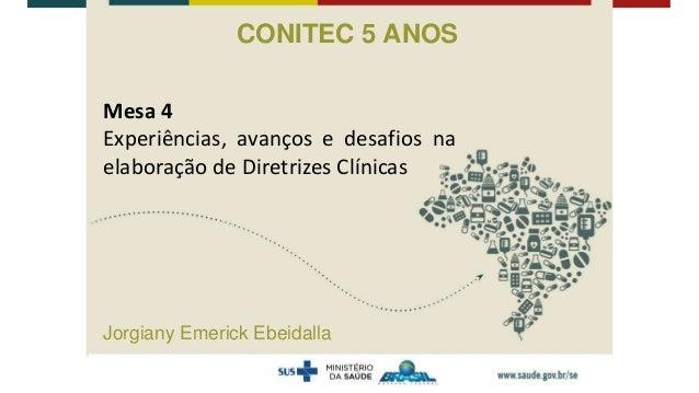 Mesa 4 Experiências, avanços e desafios na elaboração de Diretrizes Clínicas CONITEC 5 ANOS Jorgiany Emerick Ebeidalla
