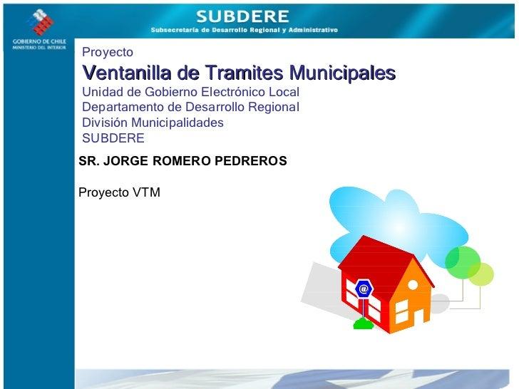 Proyecto  Ventanilla de Tramites Municipales Unidad de Gobierno Electrónico Local Departamento de Desarrollo Regional Divi...