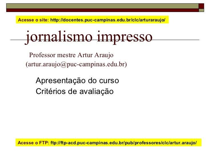 jornalismo impresso   Professor mestre Artur Araujo  (artur.araujo@puc-campinas.edu.br) Apresentação do curso Critérios de...