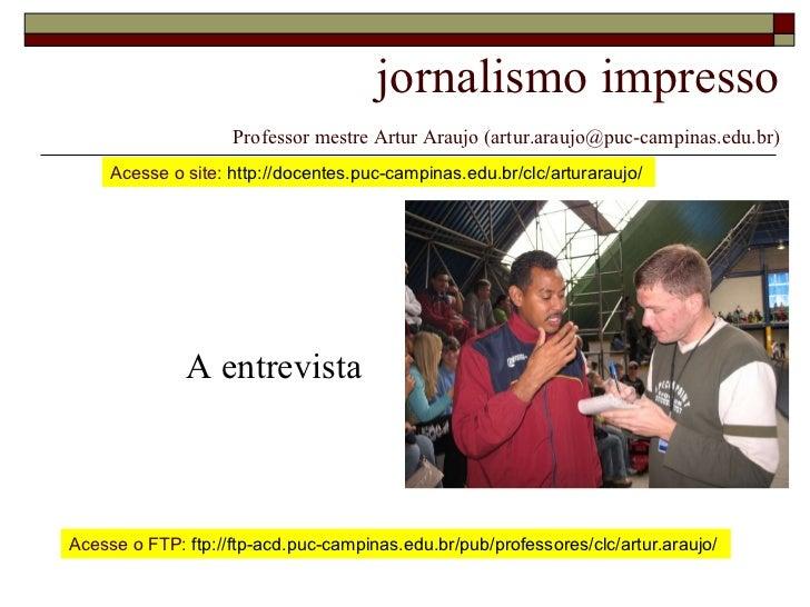 jornalismo impresso   Professor mestre Artur Araujo (artur.araujo@puc-campinas.edu.br) A entrevista Acesse o site:  http:/...