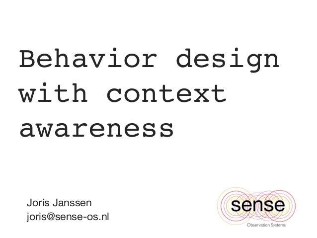 Behavior design with context awareness!  Joris Janssen joris@sense-os.nl