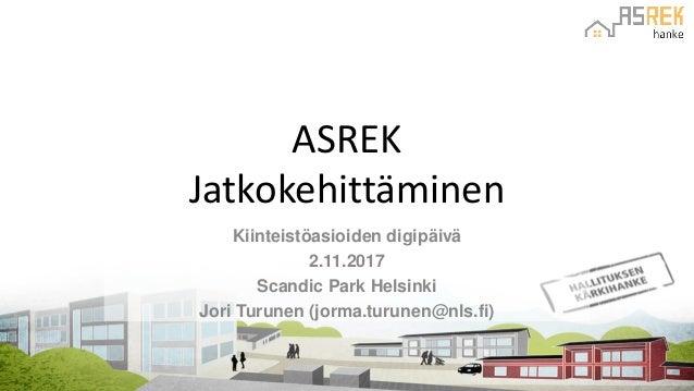ASREK Jatkokehittäminen Kiinteistöasioiden digipäivä 2.11.2017 Scandic Park Helsinki Jori Turunen (jorma.turunen@nls.fi)