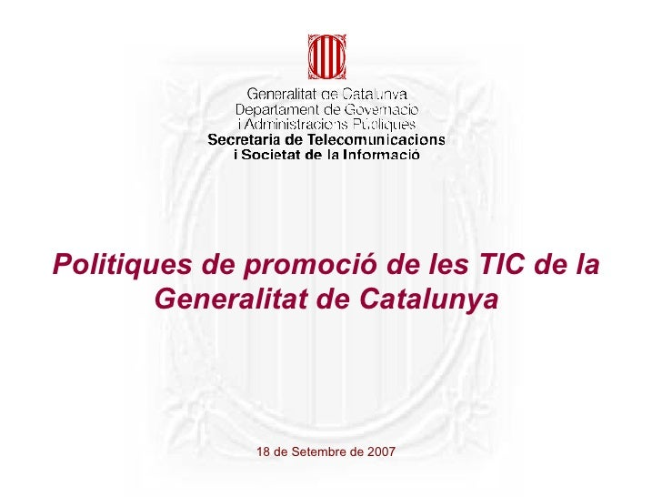 Politiques de promoció de les TIC de la Generalitat de Catalunya 18 de Setembre de 2007