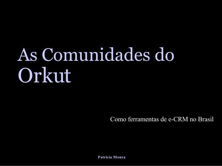 As Comunidades do  Orkut Como ferramentas de e-CRM no Brasil Patrícia Moura