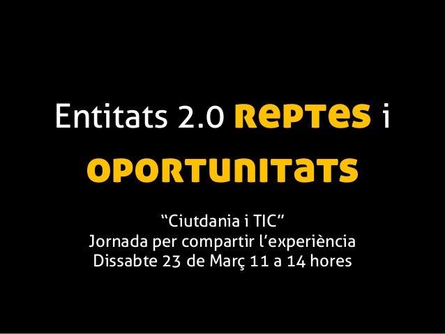 """Entitats 2.0 reptes i oportunitats            """"Ciutdania i TIC""""  Jornada per compartir l'experiència   Dissabte 23 de Març..."""