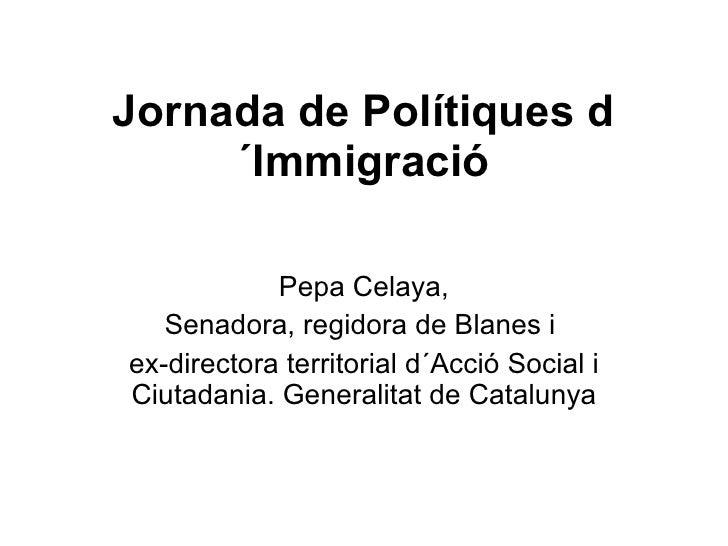 Jornada de Polítiques d´Immigració Pepa Celaya, Senadora , regidora de Blanes  i  ex-directora territorial d´Acció Social ...